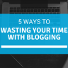 5 Ways to Wasting your Time with Blogging