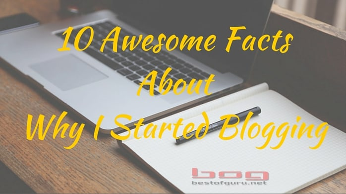 10 Awesome Facts About Why I Started Blogging