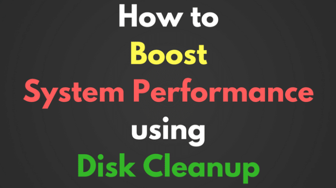 How to Boost System Performance using Disk Cleanup