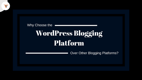Why Choose WordPress Blogging Platform Over Other Blogging Platforms?